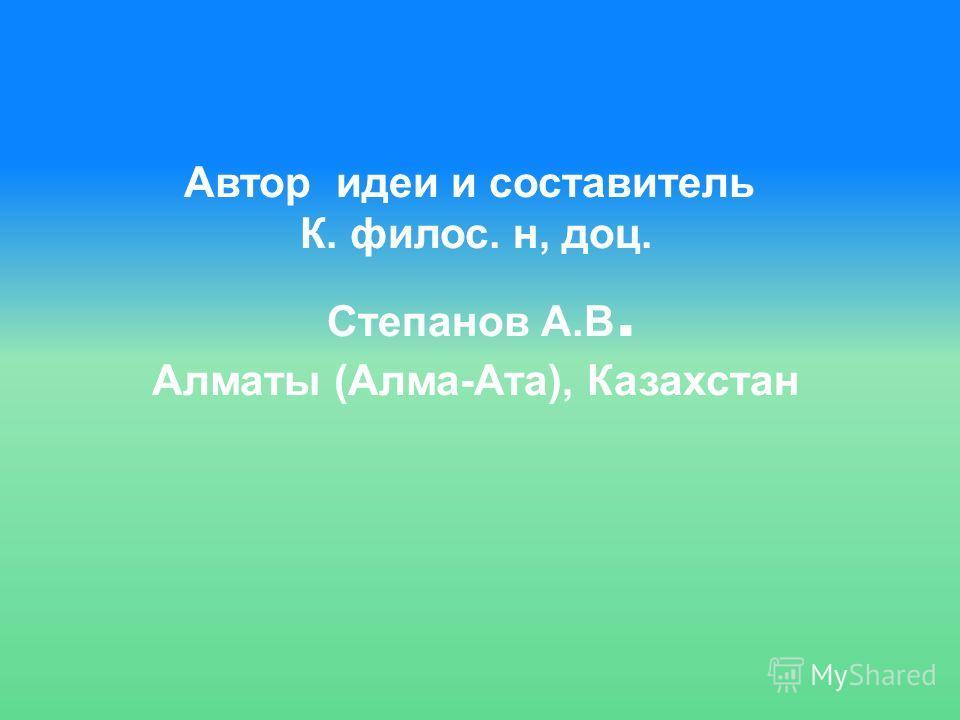 Автор идеи и составитель К. филос. н, доц. Степанов А.В. Алматы (Алма-Ата), Казахстан