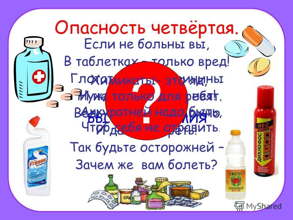 Опасность четвёртая. Если не больны вы, В таблетках – только вред! Глотать их без причины Нужды, поверьте, нет! Ведь отравиться можно И даже умереть! Так будьте осторожней – Зачем же вам болеть? ЛЕКАРСТВА И БЫТОВАЯ ХИМИЯ ? Химикаты- это яд, И не толь