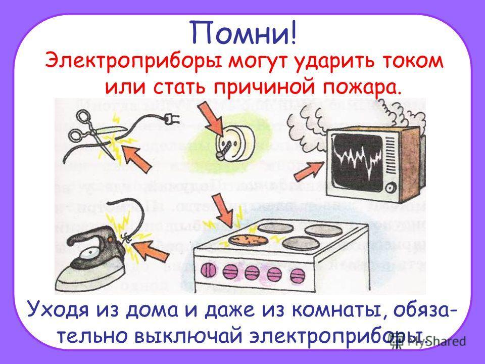 Помни! Электроприборы могут ударить током или стать причиной пожара. Уходя из дома и даже из комнаты, обяза- тельно выключай электроприборы.