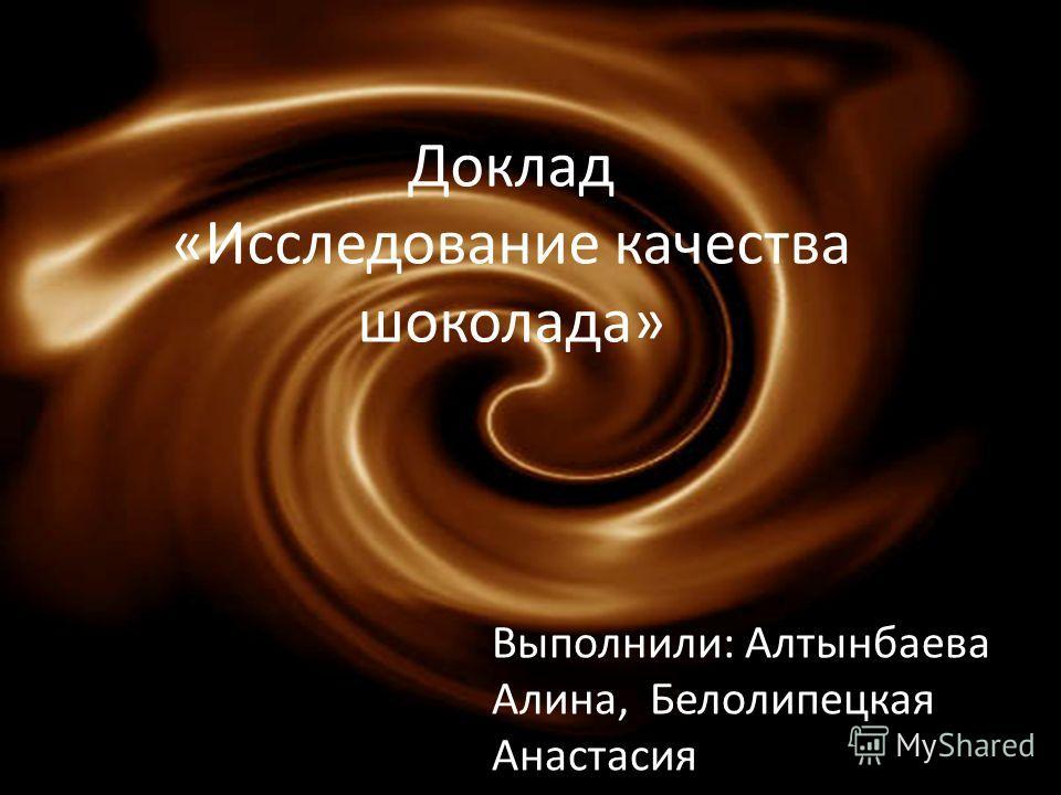 Доклад «Исследование качества шоколада» Выполнили: Алтынбаева Алина, Белолипецкая Анастасия
