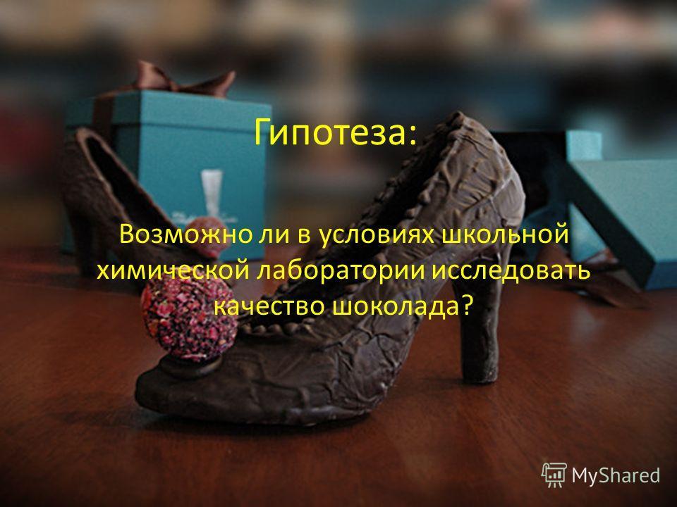 Гипотеза: Возможно ли в условиях школьной химической лаборатории исследовать качество шоколада?