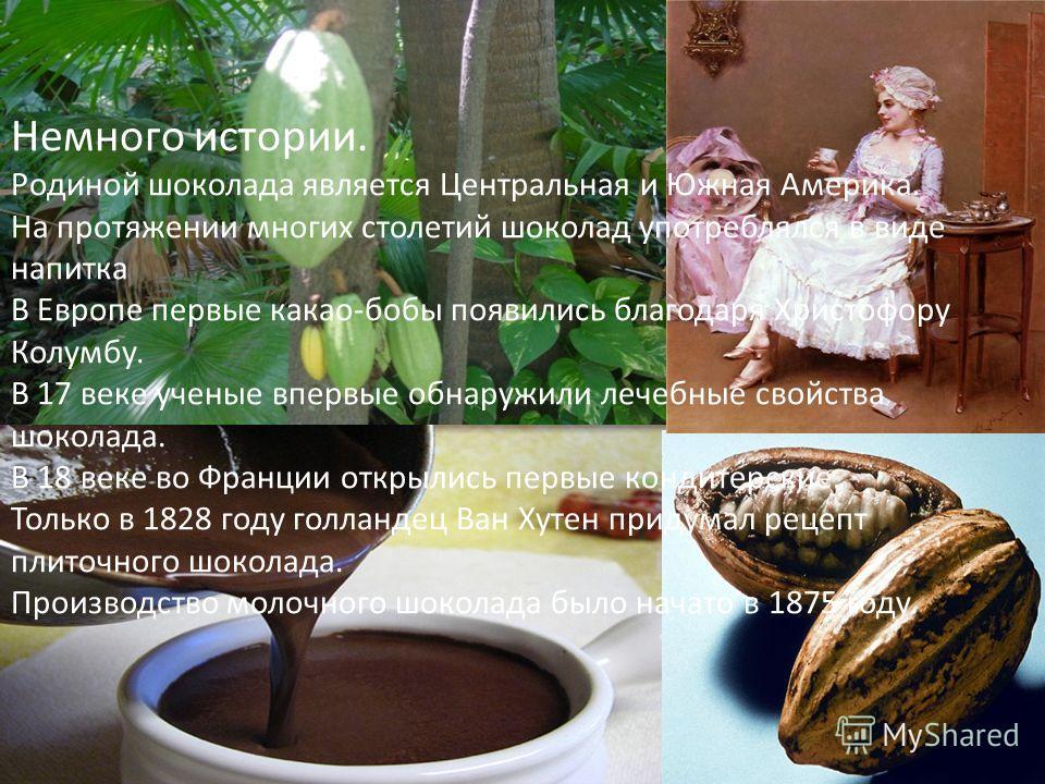 Немного истории. Родиной шоколада является Центральная и Южная Америка. На протяжении многих столетий шоколад употреблялся в виде напитка В Европе первые какао-бобы появились благодаря Христофору Колумбу. В 17 веке ученые впервые обнаружили лечебные