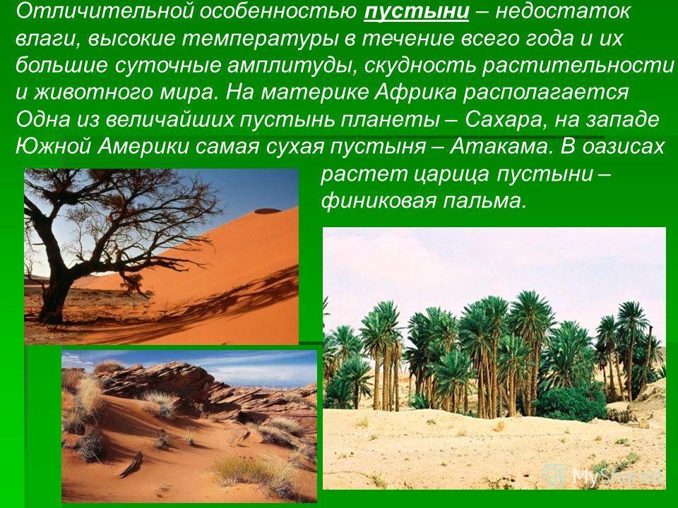 Отличительной особенностью пустыни – недостаток влаги, высокие температуры в течение всего года и их большие суточные амплитуды, скудность растительности и животного мира. На материке Африка располагается Одна из величайших пустынь планеты – Сахара,