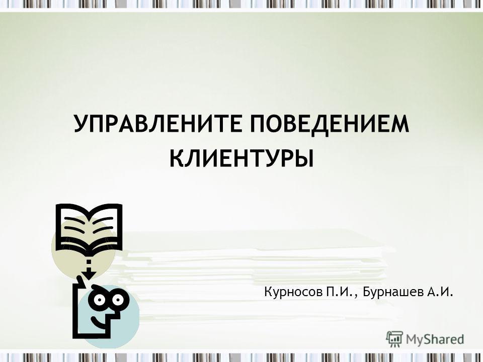 УПРАВЛЕНИТЕ ПОВЕДЕНИЕМ КЛИЕНТУРЫ Курносов П.И., Бурнашев А.И.