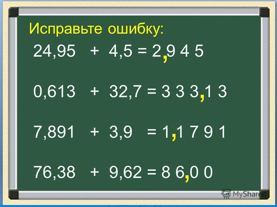 Исправьте ошибку: 24,95 + 4,5 = 2 9 4 5 0,613 + 32,7 = 3 3 3 1 3 7,891 + 3,9 = 1 1 7 9 1 76,38 + 9,62 = 8 6 0 0,,,,