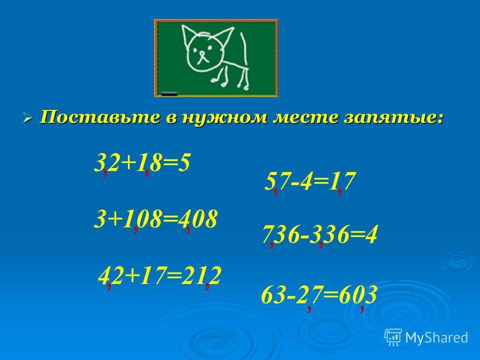 Поставьте в нужном месте запятые: Поставьте в нужном месте запятые: 32+18=5, 3+108=408 736-336=4 57-4=17 42+17=212 63-27=603,,,,,,,,,,,
