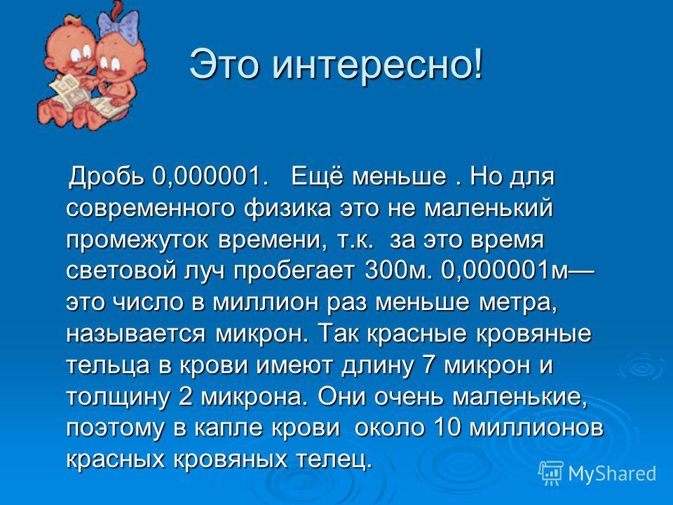 Это интересно! Дробь 0,000001. Ещё меньше. Но для современного физика это не маленький промежуток времени, т.к. за это время световой луч пробегает 300м. 0,000001м это число в миллион раз меньше метра, называется микрон. Так красные кровяные тельца в