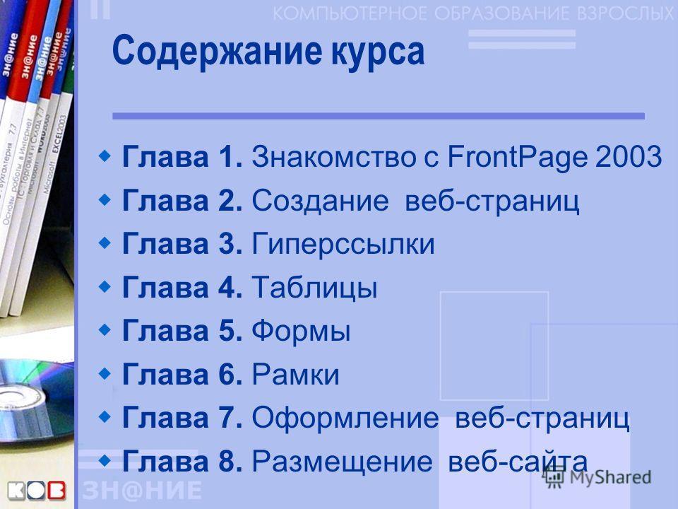 Содержание курса Глава 1. Знакомство с FrontPage 2003 Глава 2. Создание веб-страниц Глава 3. Гиперссылки Глава 4. Таблицы Глава 5. Формы Глава 6. Рамки Глава 7. Оформление веб-страниц Глава 8. Размещение веб-сайта