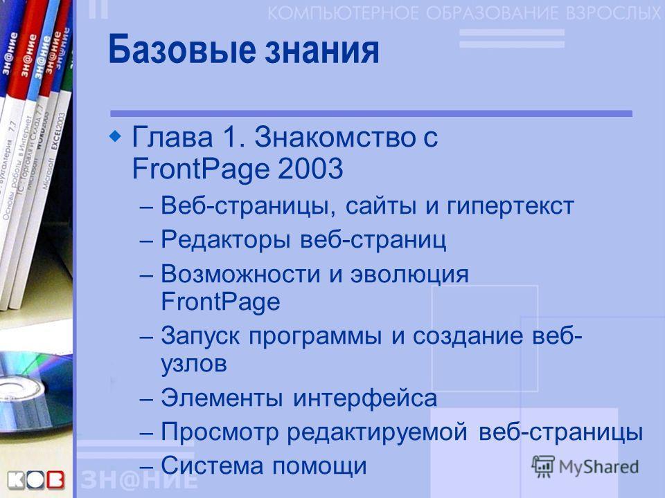 Базовые знания Глава 1. Знакомство с FrontPage 2003 – Веб-страницы, сайты и гипертекст – Редакторы веб-страниц – Возможности и эволюция FrontPage – Запуск программы и создание веб- узлов – Элементы интерфейса – Просмотр редактируемой веб-страницы – С
