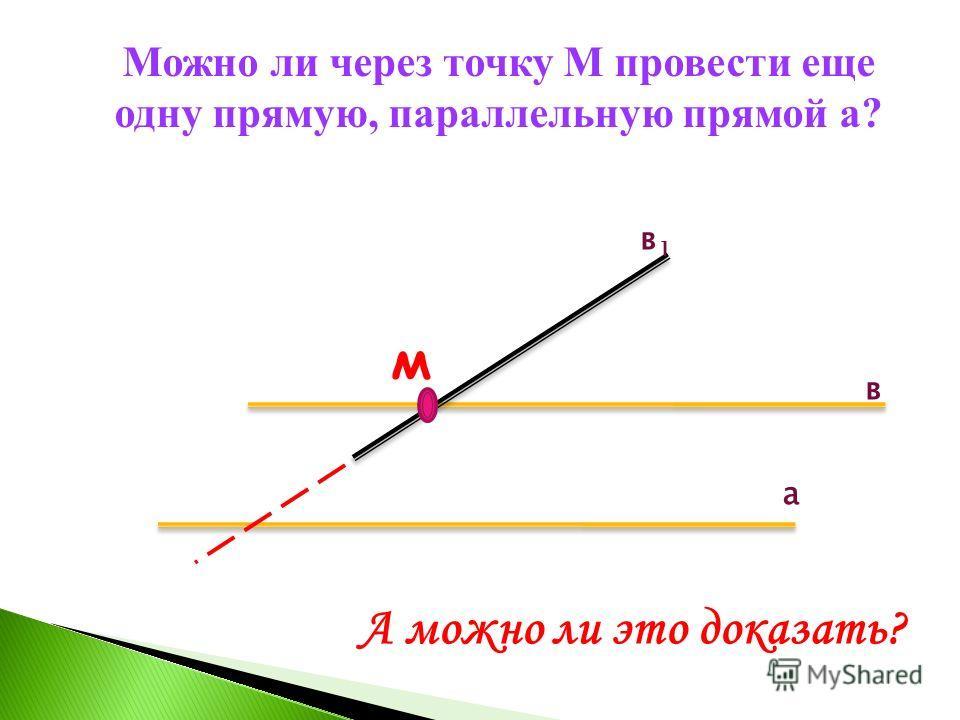 Можно ли через точку М провести еще одну прямую, параллельную прямой а? в а в1в1 м А можно ли это доказать?
