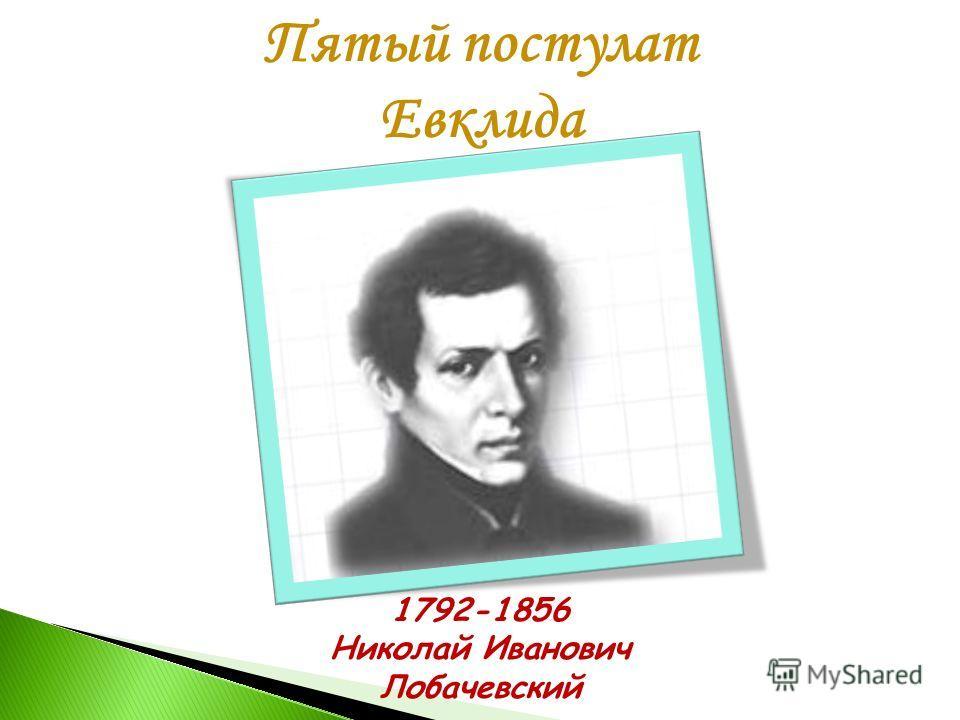 Пятый постулат Евклида 1792-1856 Николай Иванович Лобачевский