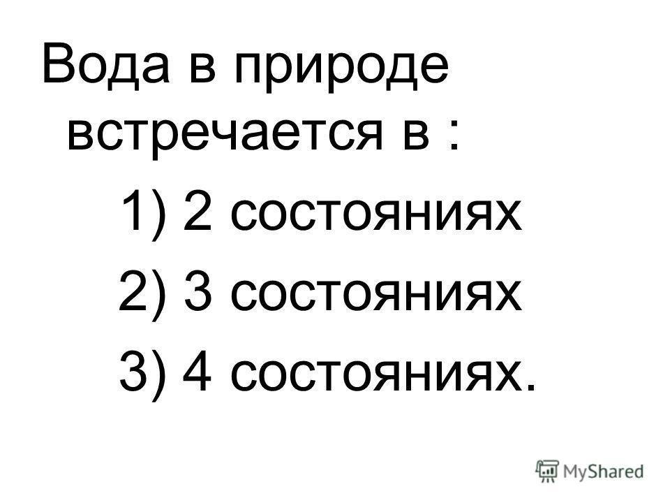 Вода в природе встречается в : 1) 2 состояниях 2) 3 состояниях 3) 4 состояниях.