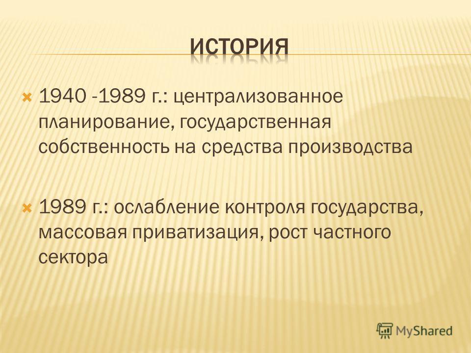 1940 -1989 г.: централизованное планирование, государственная собственность на средства производства 1989 г.: ослабление контроля государства, массовая приватизация, рост частного сектора