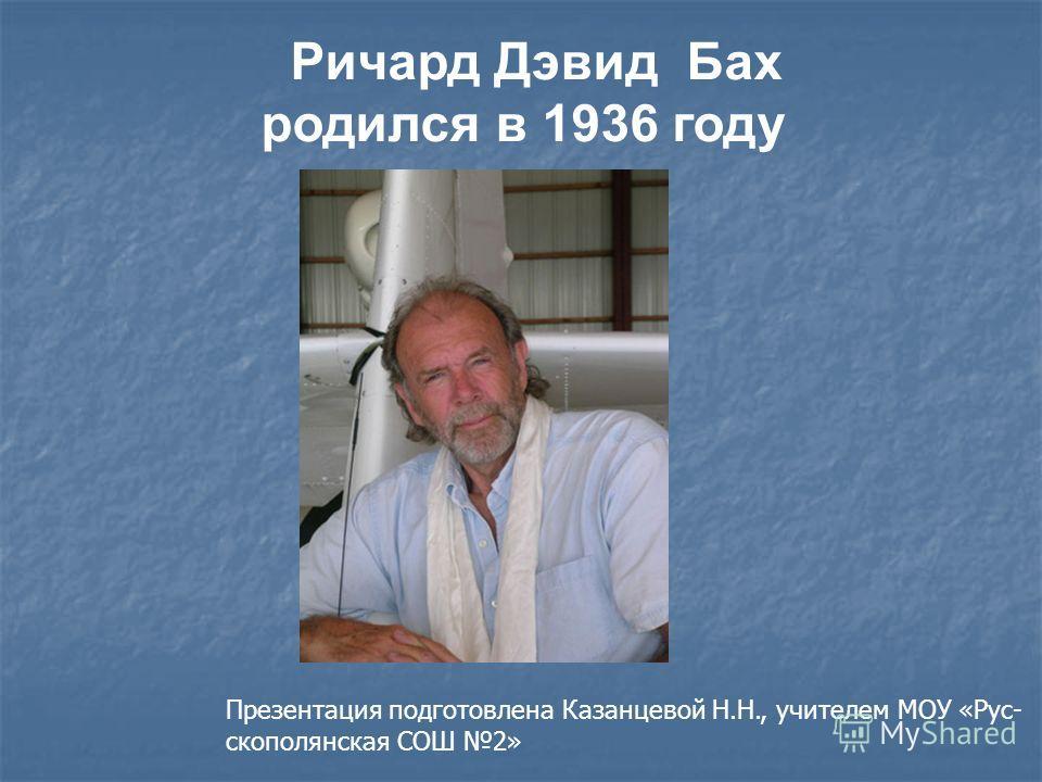 Ричард Дэвид Бах родился в 1936 году Презентация подготовлена Казанцевой Н.Н., учителем МОУ «Рус- скополянская СОШ 2»
