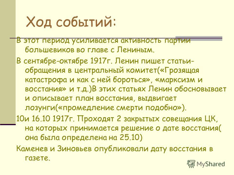 Ход событий: В этот период усиливается активность партии большевиков во главе с Лениным. В сентябре-октябре 1917г. Ленин пишет статьи- обращения в центральный комитет(«Грозящая катастрофа и как с ней бороться», «марксизм и восстания» и т.д.)В этих ст