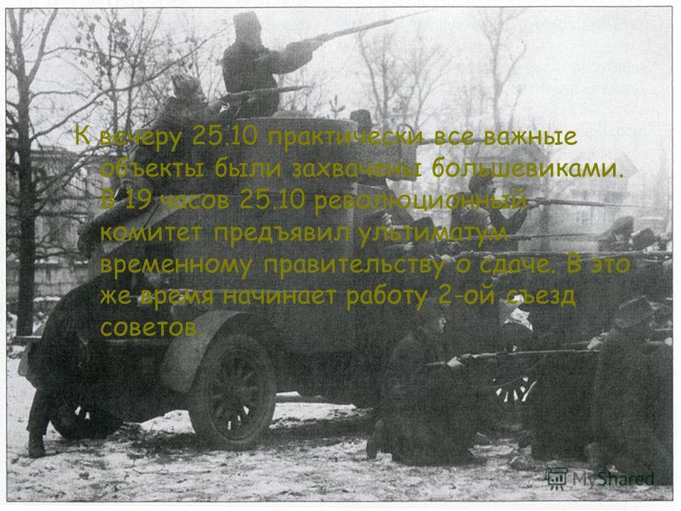 К вечеру 25.10 практически все важные объекты были захвачены большевиками. В 19 часов 25.10 революционный комитет предъявил ультиматум временному правительству о сдаче. В это же время начинает работу 2-ой съезд советов.