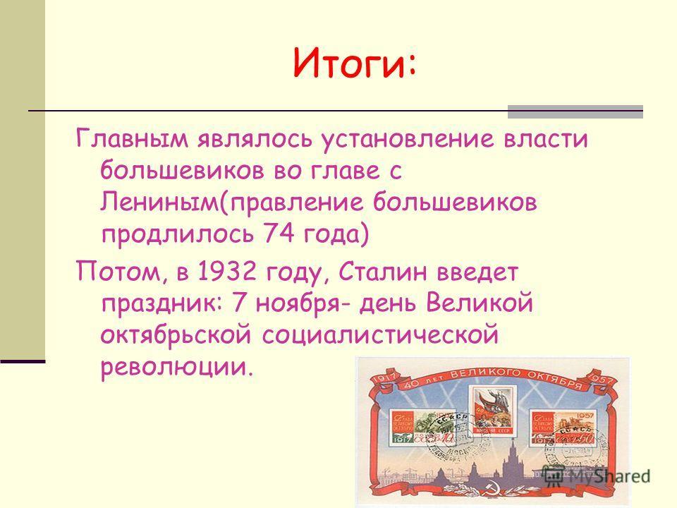 Итоги: Главным являлось установление власти большевиков во главе с Лениным(правление большевиков продлилось 74 года) Потом, в 1932 году, Сталин введет праздник: 7 ноября- день Великой октябрьской социалистической революции.
