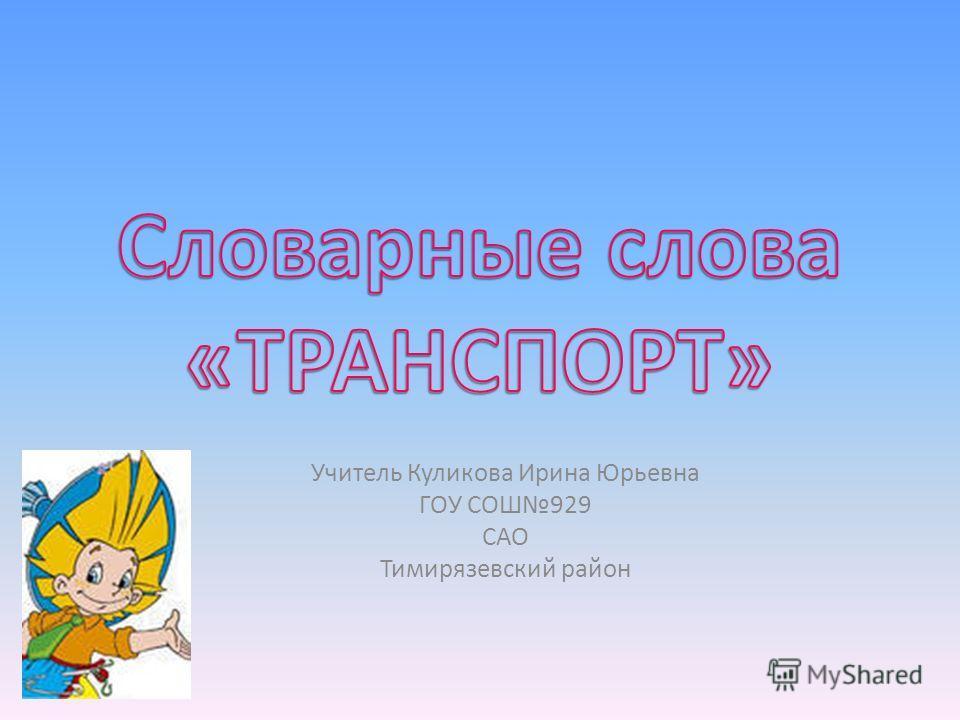 Учитель Куликова Ирина Юрьевна ГОУ СОШ929 САО Тимирязевский район
