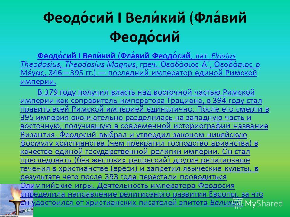 Феодо́сий I Вели́кий (Фла́вий Феодо́сий Феодо́сий I Вели́кий (Фла́вий Феодо́сий, лат. Flavius Theodosius, Theodosius Magnus, греч. Θεοδόσιος Α΄, Θεοδόσιος ο Μέγας, 346395 гг.) последний император единой Римской империи. В 379 году получил власть над