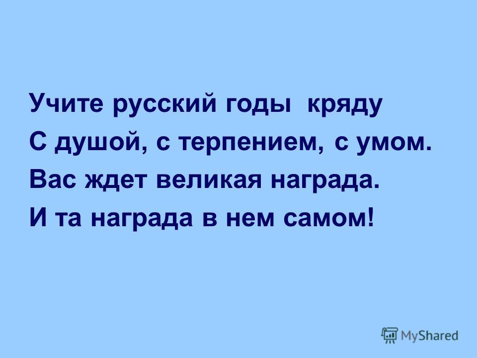 Учите русский годы кряду С душой, с терпением, с умом. Вас ждет великая награда. И та награда в нем самом!