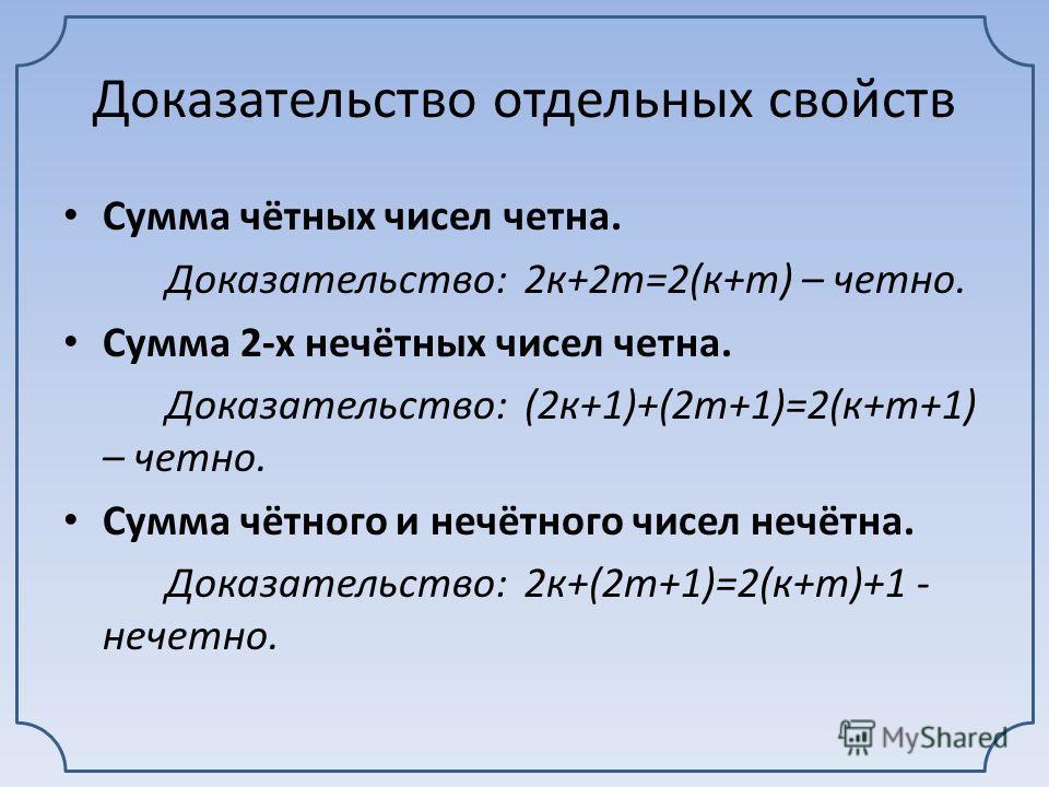 Свойства «четности» Сумма четных чисел четна Сумма 2 нечетных чисел четна Сумма четного и нечетного чисел нечетна Произведение любого числа на четное четно Если произведение нечетно, то все сомножители нечетны Сумма четного количества нечетных чисел