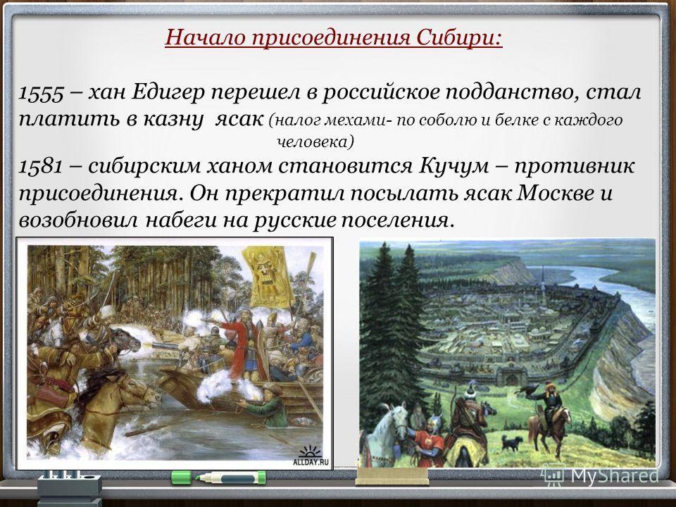 Начало присоединения Сибири: 1555 – хан Едигер перешел в российское подданство, стал платить в казну ясак (налог мехами- по соболю и белке с каждого человека) 1581 – сибирским ханом становится Кучум – противник присоединения. Он прекратил посылать яс