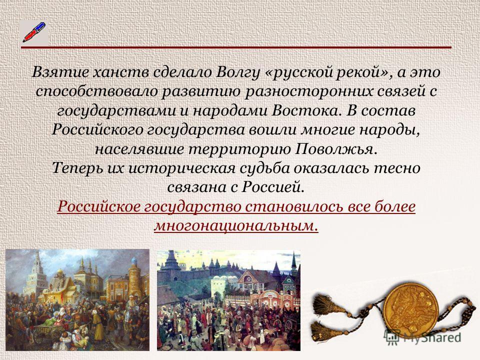 Взятие ханств сделало Волгу «русской рекой», а это способствовало развитию разносторонних связей с государствами и народами Востока. В состав Российского государства вошли многие народы, населявшие территорию Поволжья. Теперь их историческая судьба о