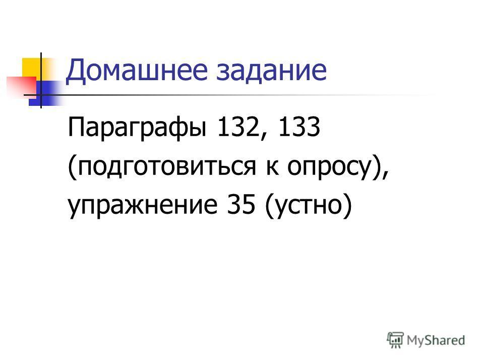 Домашнее задание Параграфы 132, 133 (подготовиться к опросу), упражнение 35 (устно)