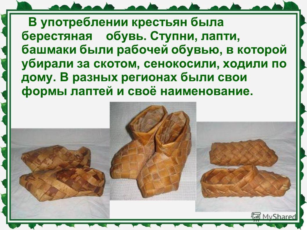 В употреблении крестьян была берестяная обувь. Ступни, лапти, башмаки были рабочей обувью, в которой убирали за скотом, сенокосили, ходили по дому. В разных регионах были свои формы лаптей и своё наименование.