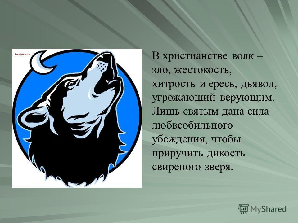 В христианстве волк – зло, жестокость, хитрость и ересь, дьявол, угрожающий верующим. Лишь святым дана сила любвеобильного убеждения, чтобы приручить дикость свирепого зверя.