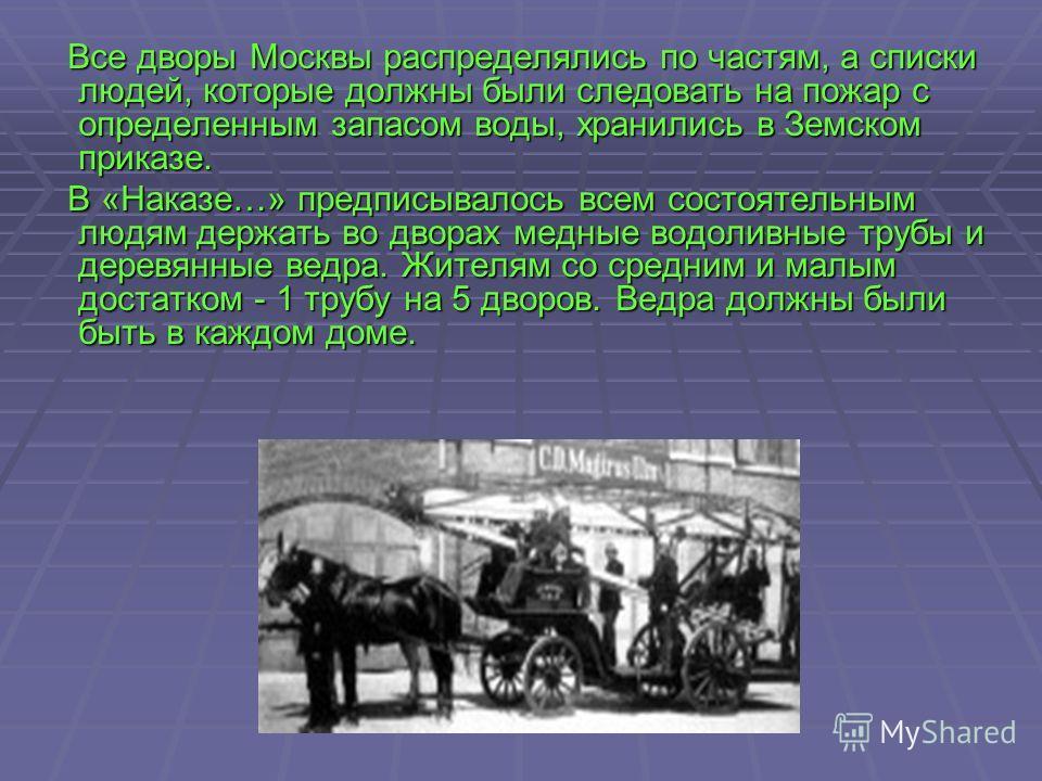 Все дворы Москвы распределялись по частям, а списки людей, которые должны были следовать на пожар с определенным запасом воды, хранились в Земском приказе. Все дворы Москвы распределялись по частям, а списки людей, которые должны были следовать на по