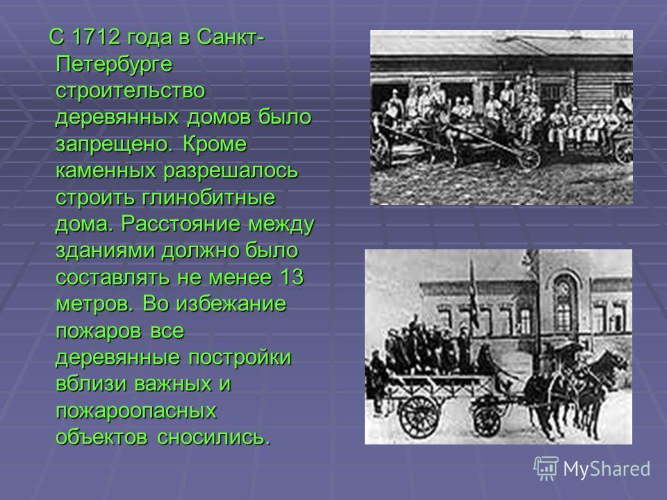 С 1712 года в Санкт- Петербурге строительство деревянных домов было запрещено. Кроме каменных разрешалось строить глинобитные дома. Расстояние между зданиями должно было составлять не менее 13 метров. Во избежание пожаров все деревянные постройки вбл