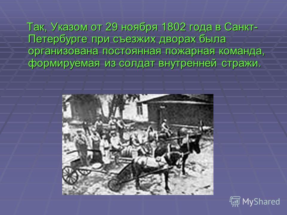 Так, Указом от 29 ноября 1802 года в Санкт- Петербурге при съезжих дворах была организована постоянная пожарная команда, формируемая из солдат внутренней стражи. Так, Указом от 29 ноября 1802 года в Санкт- Петербурге при съезжих дворах была организов