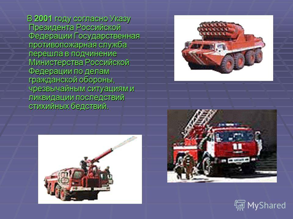 В 2001 году согласно Указу Президента Российской Федерации Государственная противопожарная служба перешла в подчинение Министерства Российской Федерации по делам гражданской обороны, чрезвычайным ситуациям и ликвидации последствий стихийных бедствий.