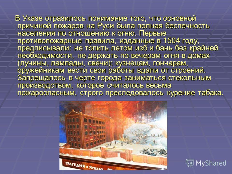 В Указе отразилось понимание того, что основной причиной пожаров на Руси была полная беспечность населения по отношению к огню. Первые противопожарные правила, изданные в 1504 году, предписывали: не топить летом изб и бань без крайней необходимости,