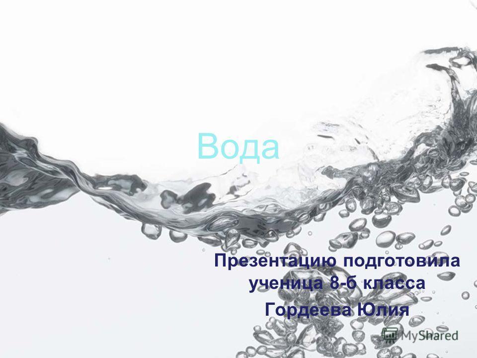 Вода Презентацию подготовила ученица 8-б класса Гордеева Юлия
