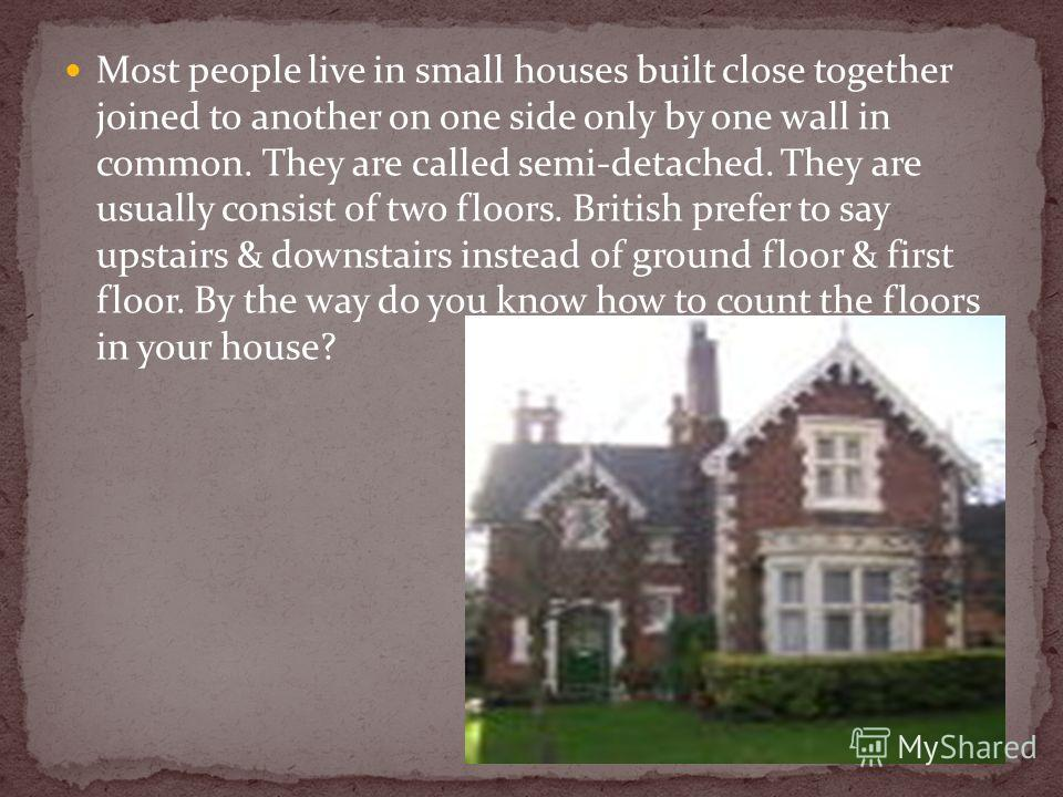 Most people live in small houses built close together joined to another on one side only by one wall in common. They are called semi-detached. They are usually consist of two floors. British prefer to say upstairs & downstairs instead of ground floor