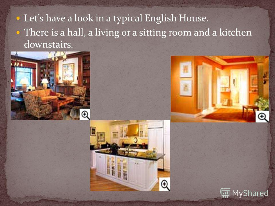 Lets have a look in a typical English House. There is a hall, a living or a sitting room and a kitchen downstairs.