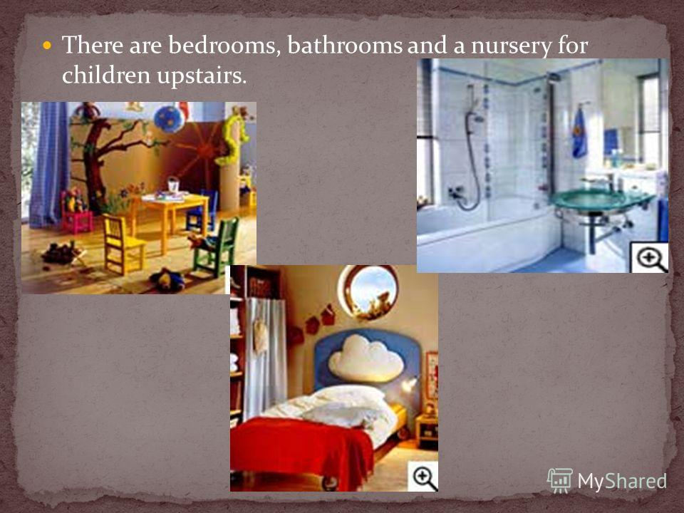 There are bedrooms, bathrooms and a nursery for children upstairs.