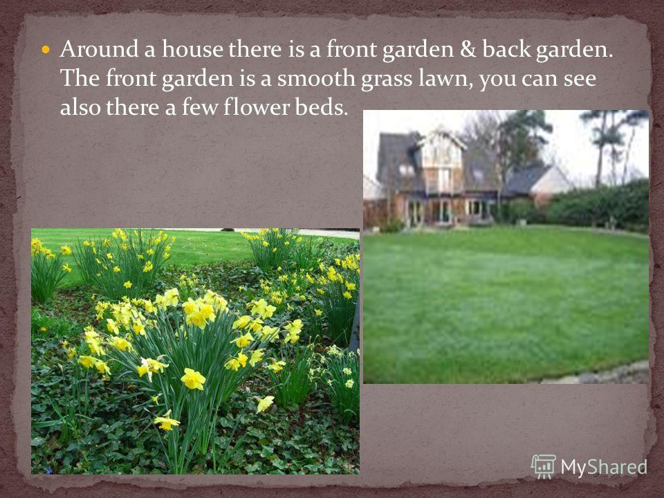 Around a house there is a front garden & back garden. The front garden is a smooth grass lawn, you can see also there a few flower beds.