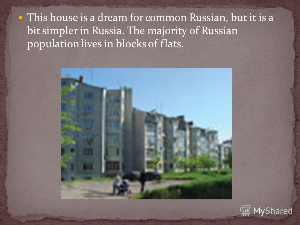 This house is a dream for common Russian, but it is a bit simpler in Russia. The majority of Russian population lives in blocks of flats.