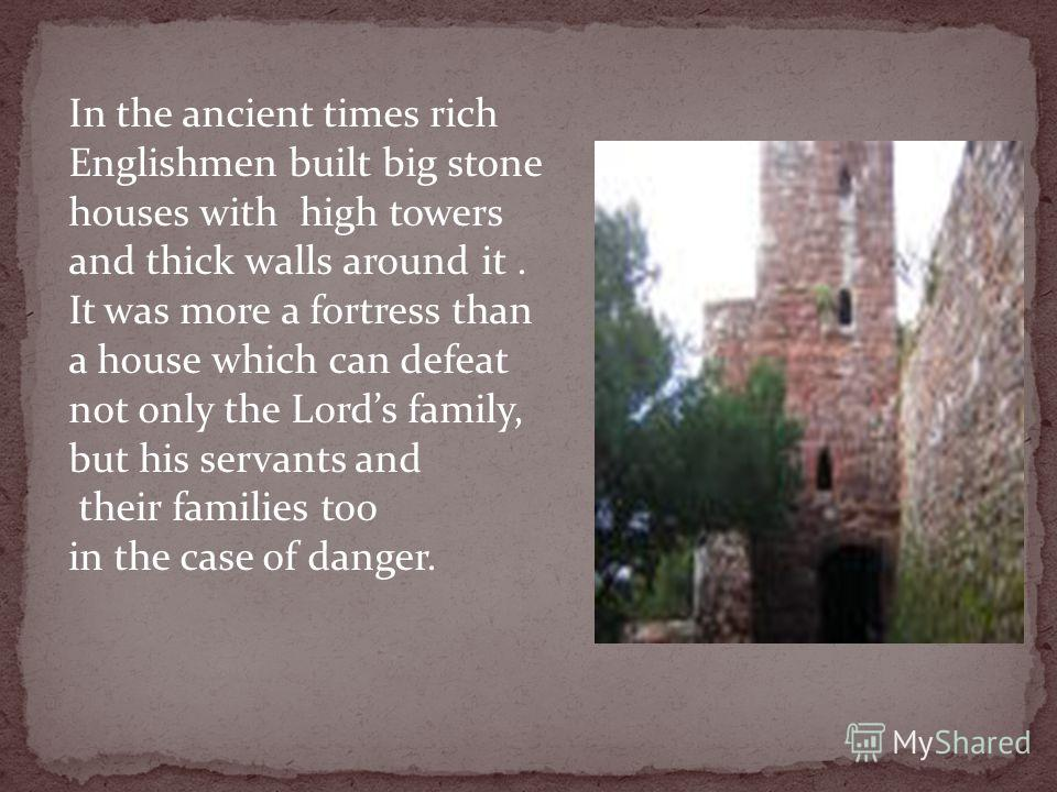 In the ancient times rich Englishmen built big stone houses with high towers and thick walls around it. It was more a fortress than a house which can defeat not only the Lords family, but his servants and their families too in the case of danger.