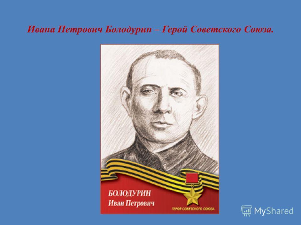 Ивана Петрович Болодурин – Герой Советского Союза.