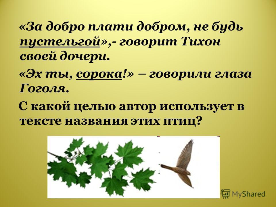 «За добро плати добром, не будь пустельгой»,- говорит Тихон своей дочери. «Эх ты, сорока!» – говорили глаза Гоголя. С какой целью автор использует в тексте названия этих птиц?