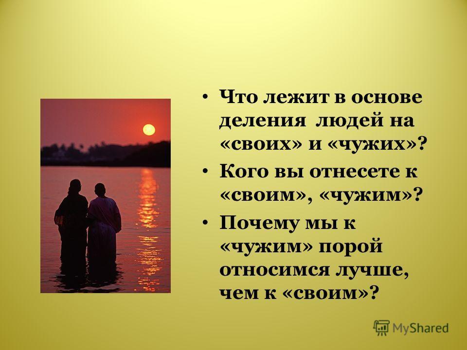 Что лежит в основе деления людей на «своих» и «чужих»? Кого вы отнесете к «своим», «чужим»? Почему мы к «чужим» порой относимся лучше, чем к «своим»?