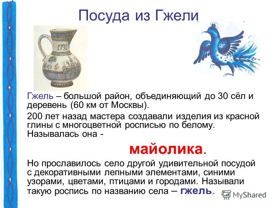 Посуда из Гжели Гжель – большой район, объединяющий до 30 сёл и деревень (60 км от Москвы). 200 лет назад мастера создавали изделия из красной глины с многоцветной росписью по белому. Называлась она - майолика. Но прославилось село другой удивительно