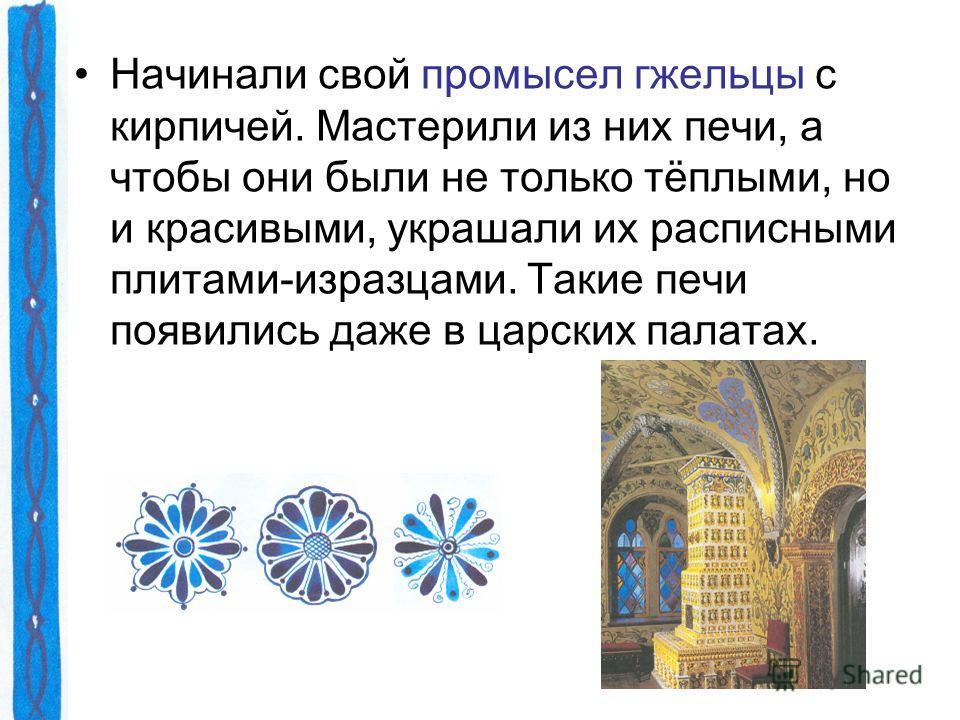 Начинали свой промысел гжельцы с кирпичей. Мастерили из них печи, а чтобы они были не только тёплыми, но и красивыми, украшали их расписными плитами-изразцами. Такие печи появились даже в царских палатах.