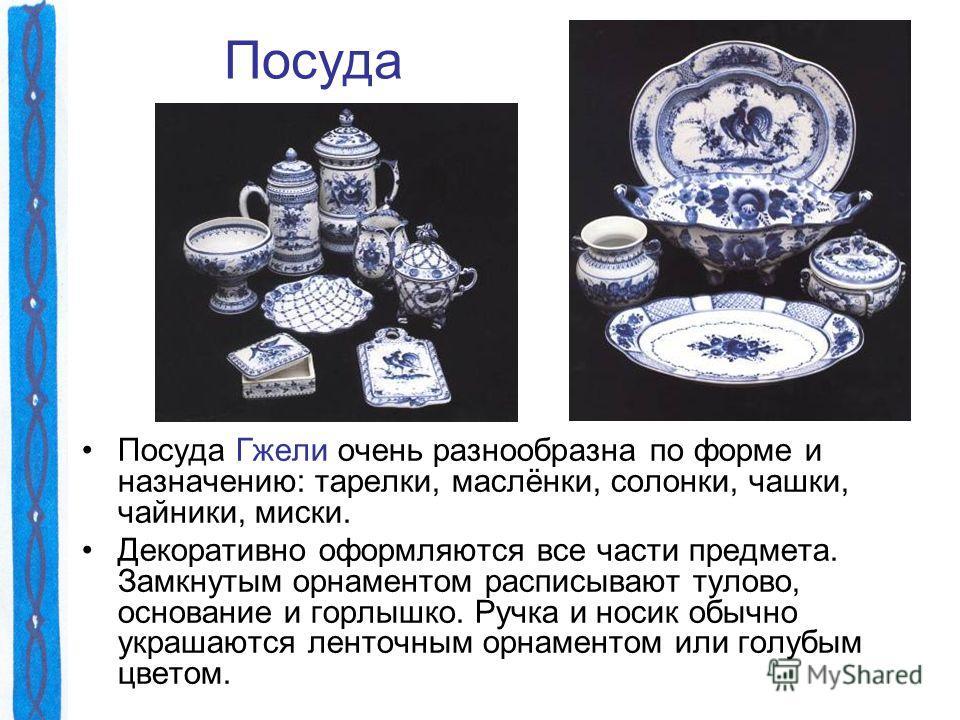 Посуда Посуда Гжели очень разнообразна по форме и назначению: тарелки, маслёнки, солонки, чашки, чайники, миски. Декоративно оформляются все части предмета. Замкнутым орнаментом расписывают тулово, основание и горлышко. Ручка и носик обычно украшаютс