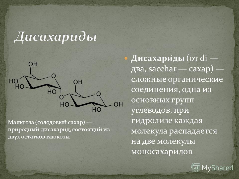 Дисахари́ды (от di два, sacchar сахар) сложные органические соединения, одна из основных групп углеводов, при гидролизе каждая молекула распадается на две молекулы моносахаридов Мальтоза (солодовый сахар) природный дисахарид, состоящий из двух остатк