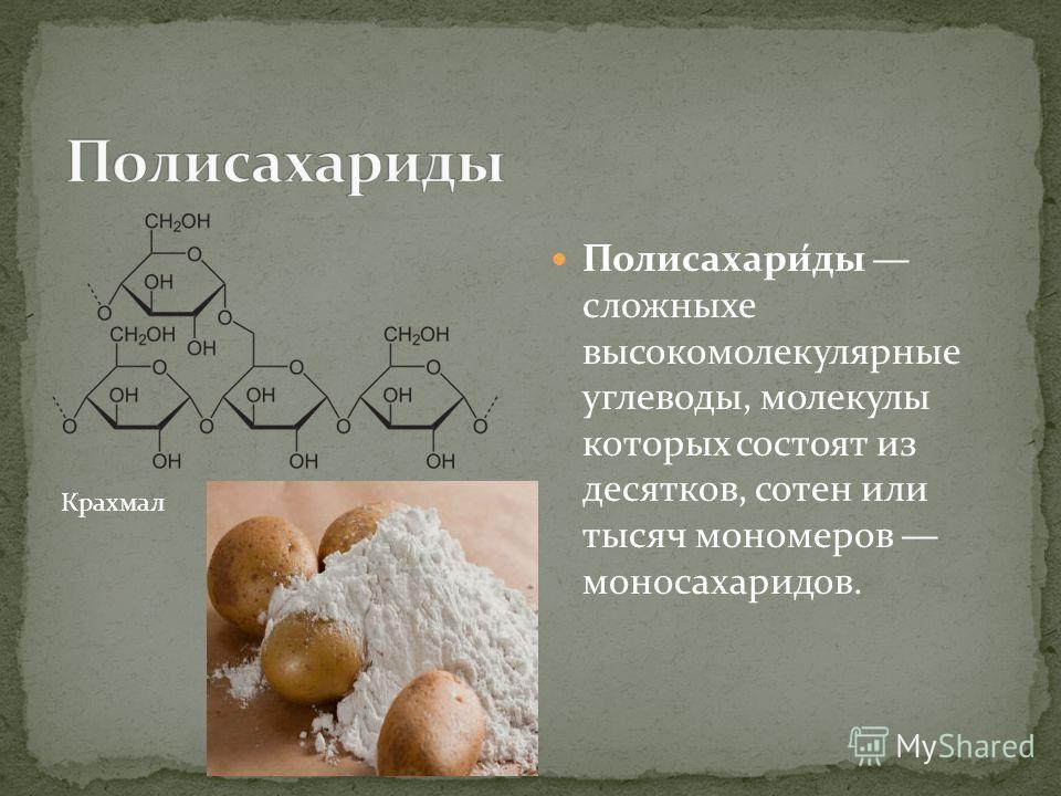 Полисахари́ды сложныхе высокомолекулярные углеводы, молекулы которых состоят из десятков, сотен или тысяч мономеров моносахаридов. Крахмал